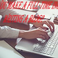 How can You Make a Full-time Income from Writing a Blog?