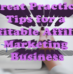 Great Practice Tips for a Profitable Affiliate Marketing Business